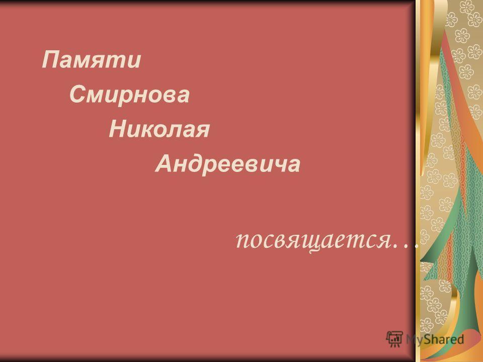 Памяти Смирнова Николая Андреевича посвящается… 1