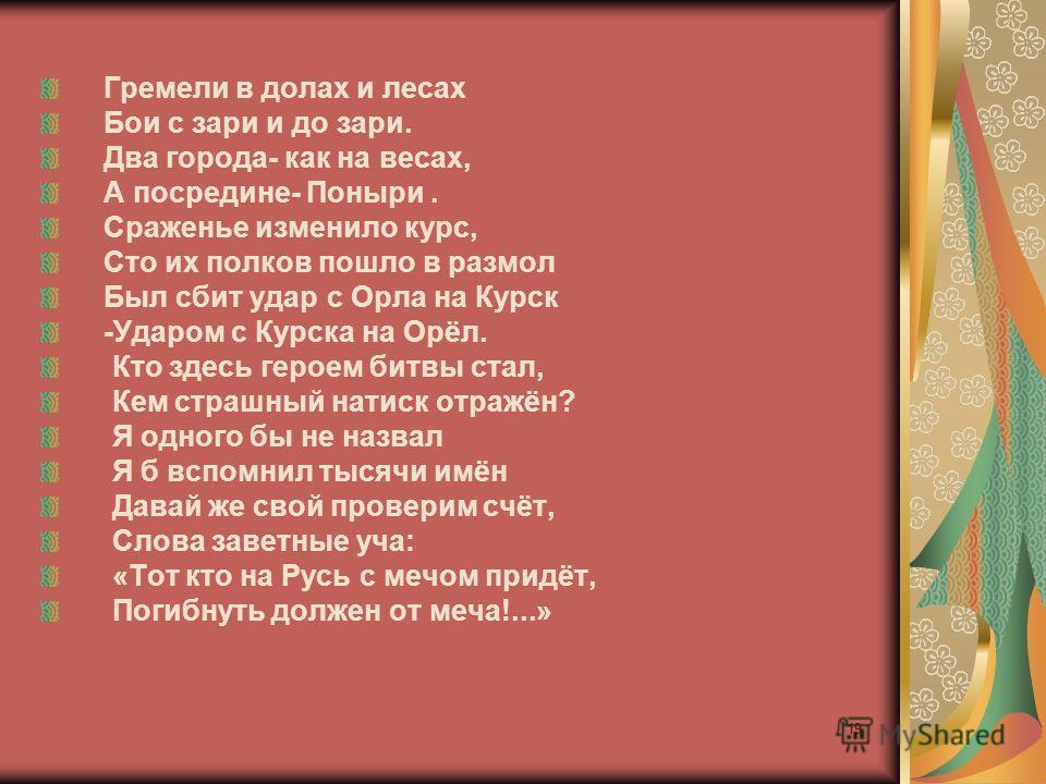 Гремели в долах и лесах Бои с зари и до зари. Два города- как на весах, А посредине- Поныри. Сраженье изменило курс, Сто их полков пошло в размол Был сбит удар с Орла на Курск -Ударом с Курска на Орёл. Кто здесь героем битвы стал, Кем страшный натиск