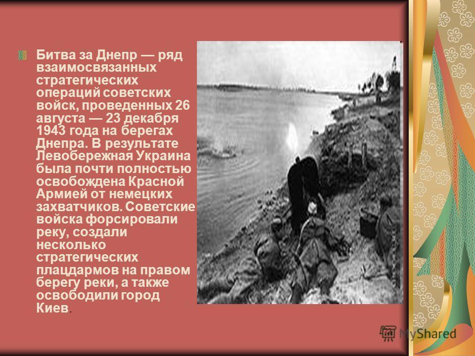 Битва за Днепр ряд взаимосвязанных стратегических операций советских войск, проведенных 26 августа 23 декабря 1943 года на берегах Днепра. В результате Левобережная Украина была почти полностью освобождена Красной Армией от немецких захватчиков. Сове
