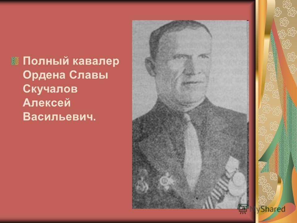 Полный кавалер Ордена Славы Скучалов Алексей Васильевич. 4