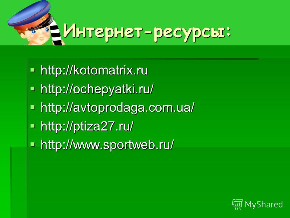 Интернет-ресурсы: http://kotomatrix.ru http://kotomatrix.ru http://ochepyatki.ru/ http://ochepyatki.ru/ http://avtoprodaga.com.ua/ http://avtoprodaga.com.ua/ http://ptiza27.ru/ http://ptiza27.ru/ http://www.sportweb.ru/ http://www.sportweb.ru/