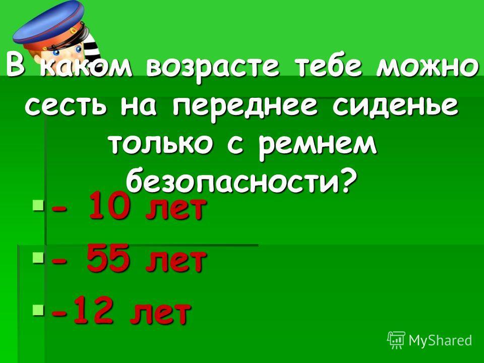 В каком возрасте тебе можно сесть на переднее сиденье только с ремнем безопасности? - 10 лет - 10 лет - 55 лет - 55 лет -12 лет -12 лет