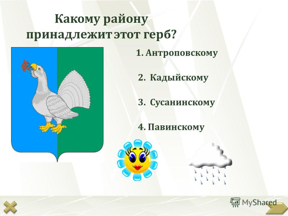 Какому району принадлежит этот герб? 1. Антроповскому 2. Кадыйскому 3. Сусанинскому 4. Павинскому