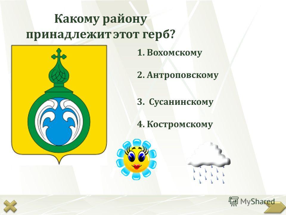 Какому району принадлежит этот герб? 1. Вохомскому 4. Костромскому 3. Сусанинскому 2. Антроповскому