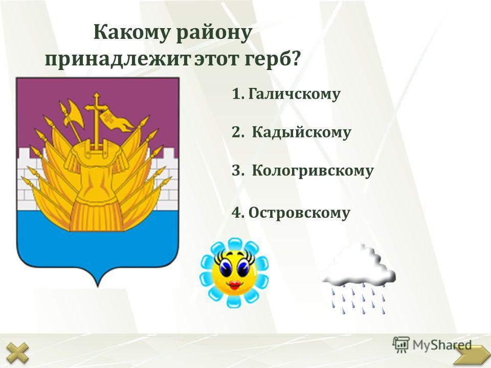 Какому району принадлежит этот герб? 4. Островскому 2. Кадыйскому 3. Кологривскому 1. Галичскому