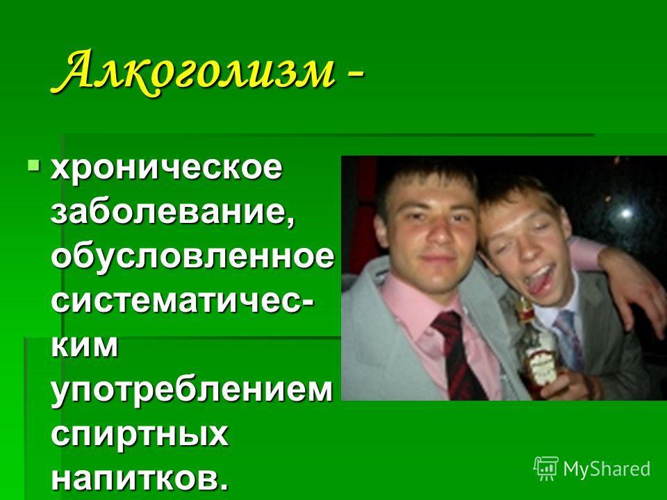 Алкоголизм - Алкоголизм - хроническое заболевание, обусловленное систематичес- ким употреблением спиртных напитков. хроническое заболевание, обусловленное систематичес- ким употреблением спиртных напитков.