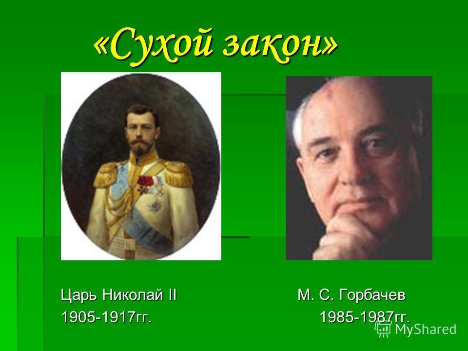 «Сухой закон» «Сухой закон» Царь Николай II М. С. Горбачев Царь Николай II М. С. Горбачев 1905-1917гг. 1985-1987гг. 1905-1917гг. 1985-1987гг.