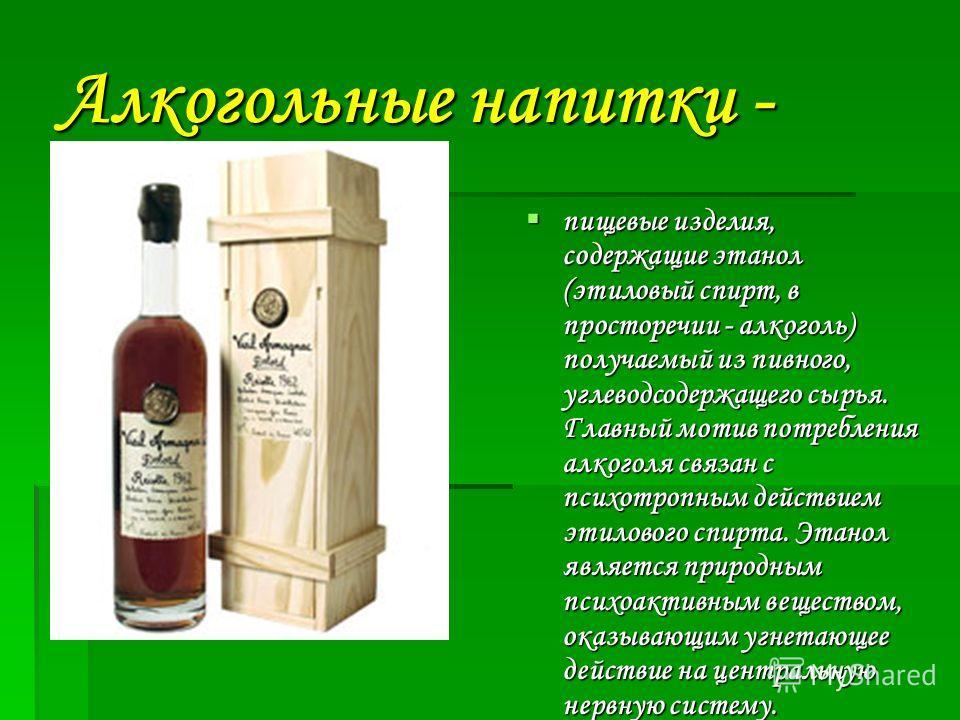 Алкогольные напитки - пищевые изделия, содержащие этанол (этиловый спирт, в просторечии - алкоголь) получаемый из пивного, углеводсодержащего сырья. Главный мотив потребления алкоголя связан с психотропным действием этилового спирта. Этанол является