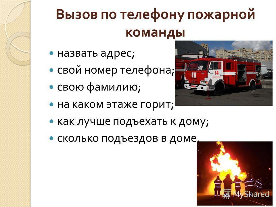 Вызов по телефону пожарной команды назвать адрес ; свой номер телефона ; свою фамилию ; на каком этаже горит ; как лучше подъехать к дому ; сколько подъездов в доме.
