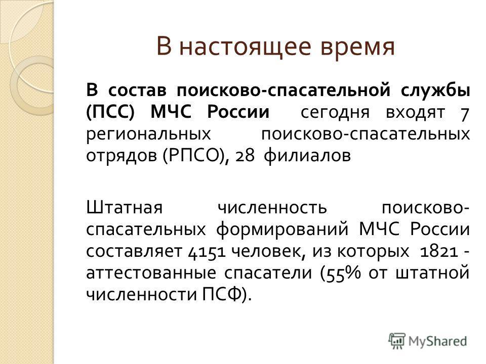 В настоящее время В состав поисково - спасательной службы ( ПСС ) МЧС России сегодня входят 7 региональных поисково - спасательных отрядов ( РПСО ), 28 филиалов Штатная численность поисково - спасательных формирований МЧС России составляет 4151 челов