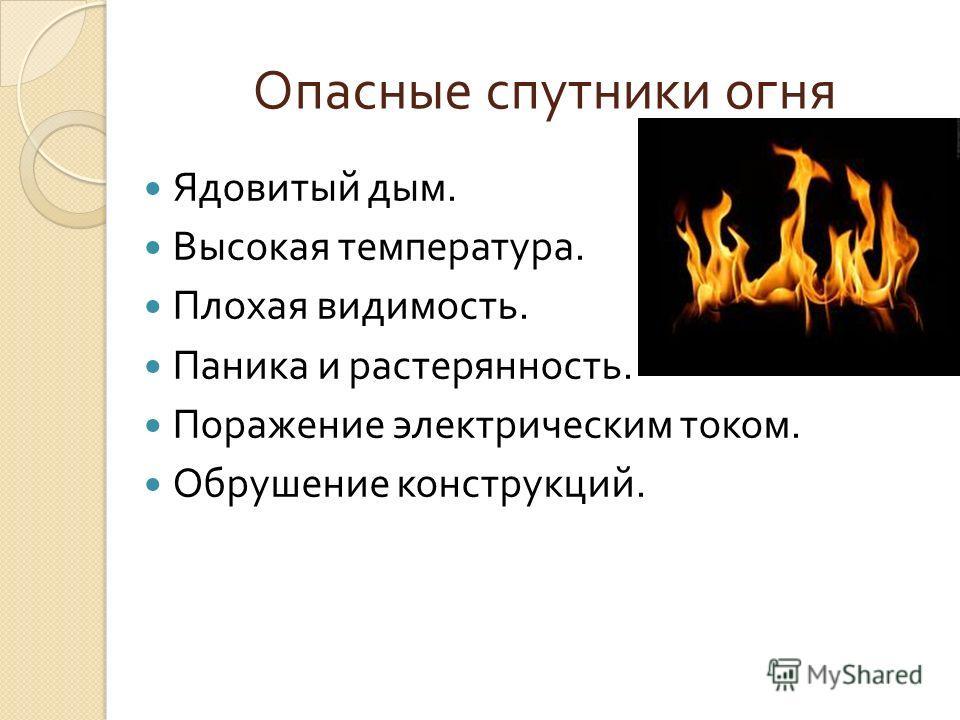 Опасные спутники огня Ядовитый дым. Высокая температура. Плохая видимость. Паника и растерянность. Поражение электрическим током. Обрушение конструкций.