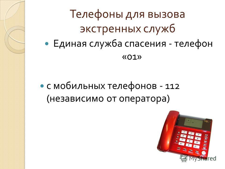 Телефоны для вызова экстренных служб Единая служба спасения - телефон «01» с мобильных телефонов - 112 ( независимо от оператора )
