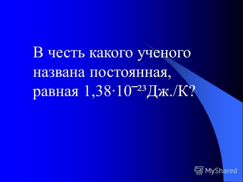 В честь какого ученого названа постоянная, равная 1,38·10²³Дж./К?