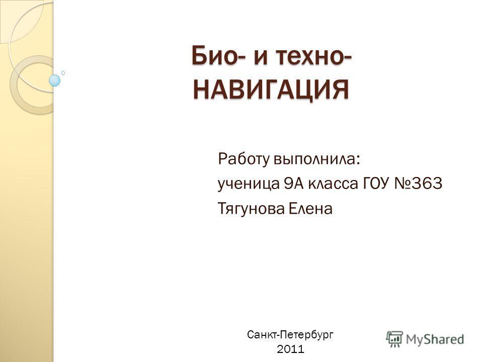 Био- и техно- НАВИГАЦИЯ Работу выполнила: ученица 9А класса ГОУ 363 Тягунова Елена Санкт-Петербург 2011