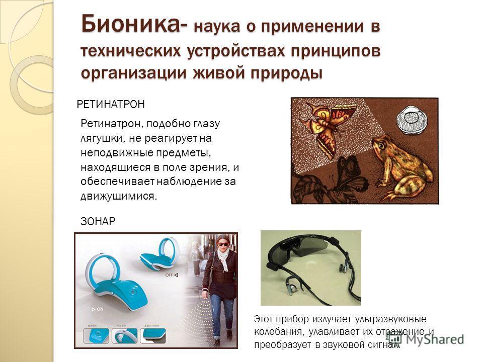Бионика- наука о применении в технических устройствах принципов организации живой природы ЗОНАР РЕТИНАТРОН Этот прибор излучает ультразвуковые колебания, улавливает их отражение и преобразует в звуковой сигнал. Ретинатрон, подобно глазу лягушки, не р