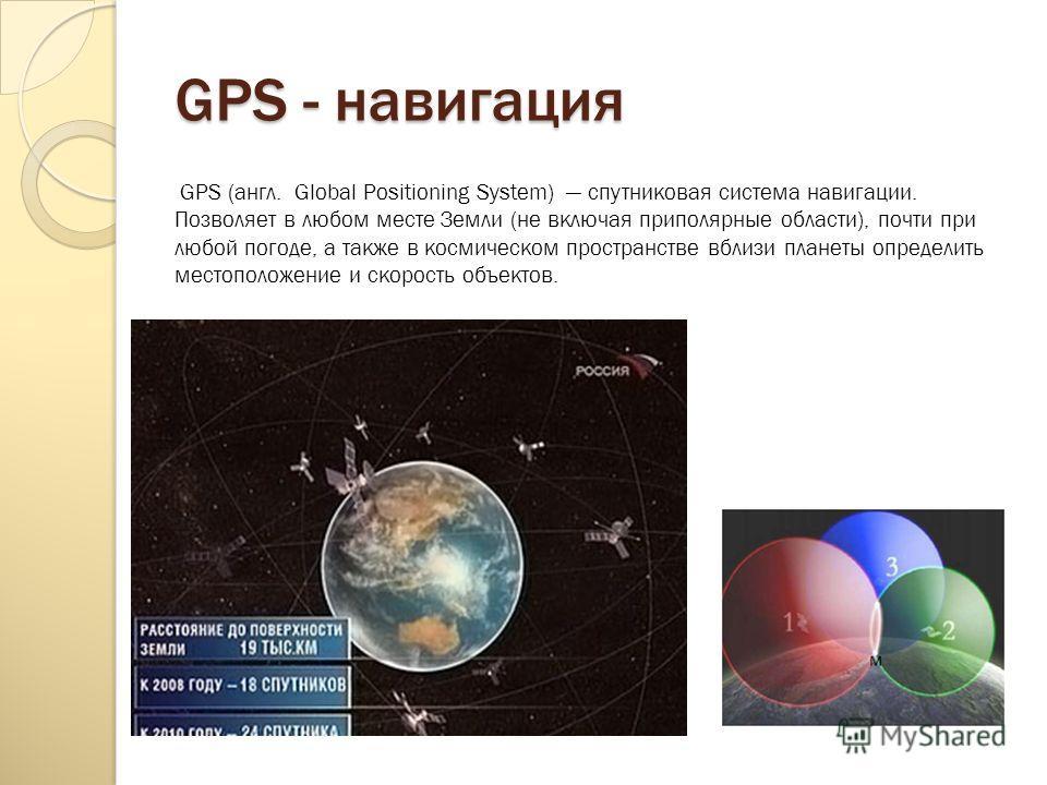 GPS - навигация GPS (англ. Global Positioning System) спутниковая система навигации. Позволяет в любом месте Земли (не включая приполярные области), почти при любой погоде, а также в космическом пространстве вблизи планеты определить местоположение и