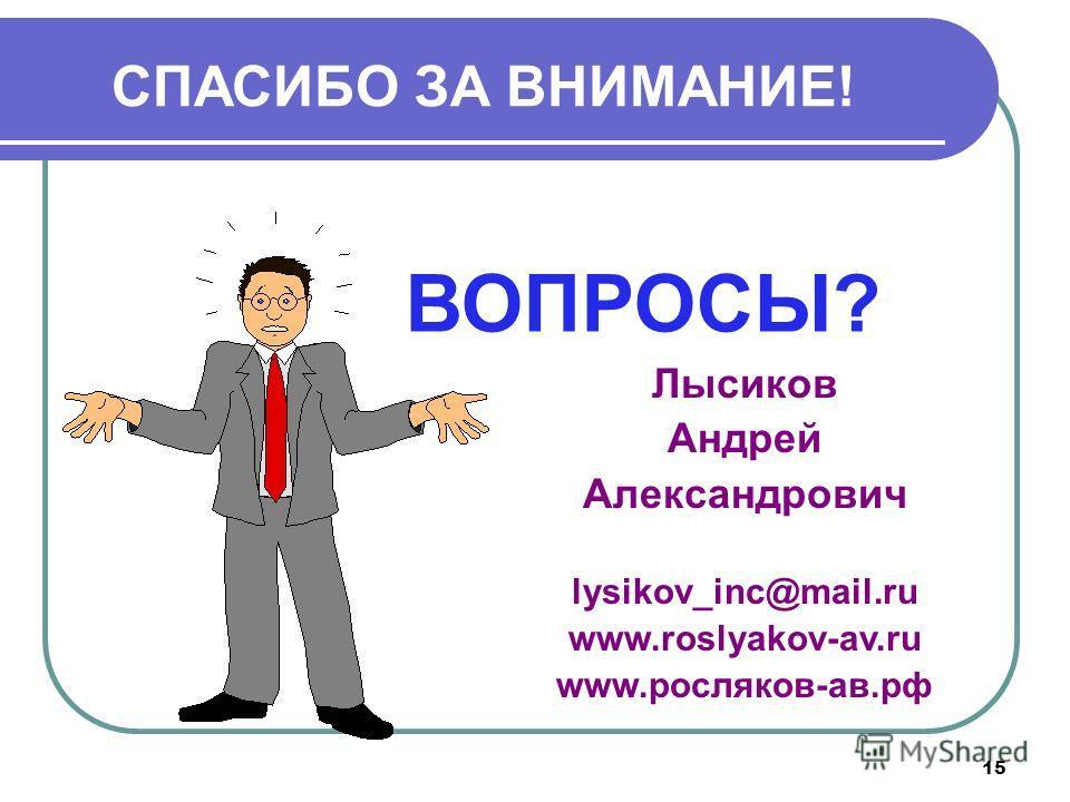 15 СПАСИБО ЗА ВНИМАНИЕ! ВОПРОСЫ? Лысиков Андрей Александрович lysikov_inc@mail.ru www.roslyakov-av.ru www.росляков-ав.рф