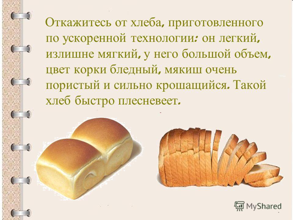 Откажитесь от хлеба, приготовленного по ускоренной технологии : он легкий, излишне мягкий, у него большой объем, цвет корки бледный, мякиш очень пористый и сильно крошащийся. Такой хлеб быстро плесневеет.