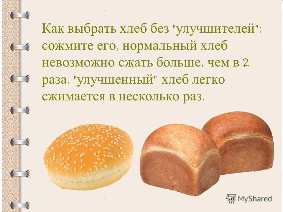 Как выбрать хлеб без  улучшителей : сожмите его, нормальный хлеб невозможно сжать больше, чем в 2 раза,  улучшенный  хлеб легко сжимается в несколько раз.