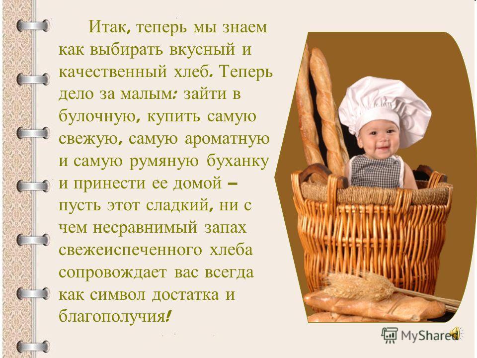Итак, теперь мы знаем как выбирать вкусный и качественный хлеб. Теперь дело за малым : зайти в булочную, купить самую свежую, самую ароматную и самую румяную буханку и принести ее домой – пусть этот сладкий, ни с чем несравнимый запах свежеиспеченног