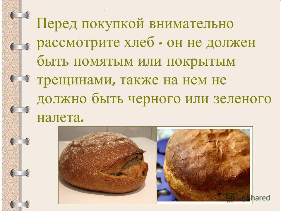 Перед покупкой внимательно рассмотрите хлеб - он не должен быть помятым или покрытым трещинами, также на нем не должно быть черного или зеленого налета.