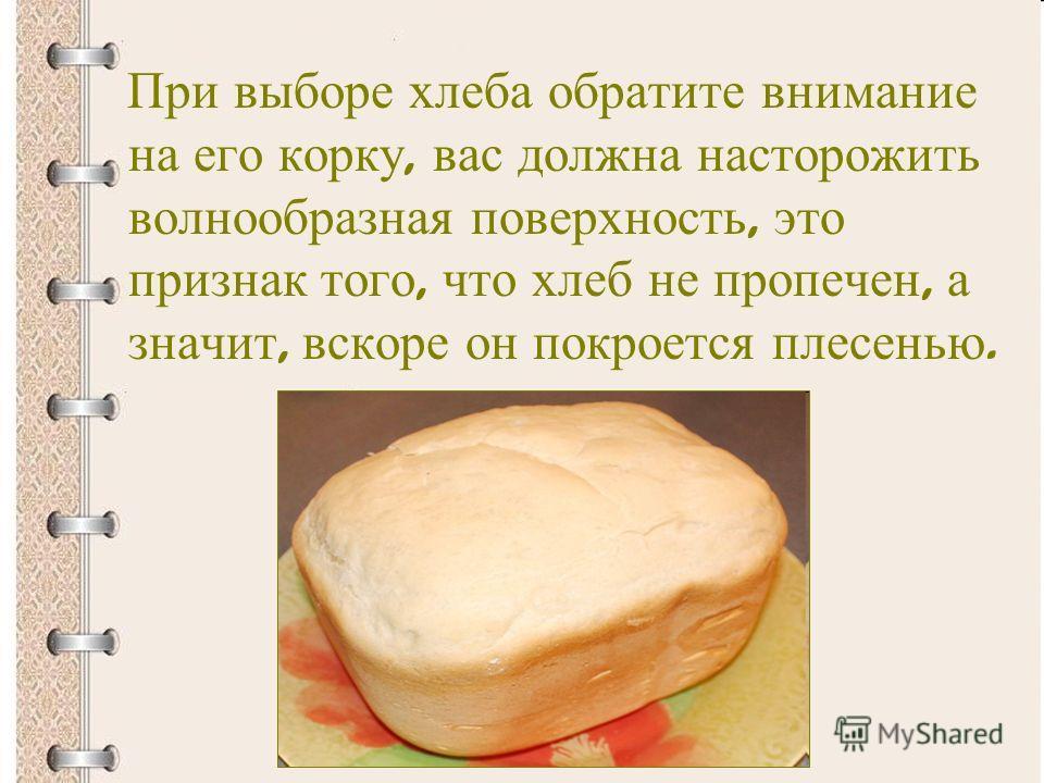 При выборе хлеба обратите внимание на его корку, вас должна насторожить волнообразная поверхность, это признак того, что хлеб не пропечен, а значит, вскоре он покроется плесенью.