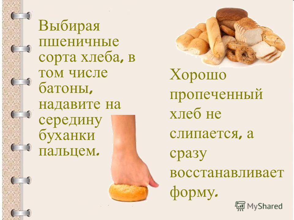 Выбирая пшеничные сорта хлеба, в том числе батоны, надавите на середину буханки пальцем. Хорошо пропеченный хлеб не слипается, а сразу восстанавливает форму.