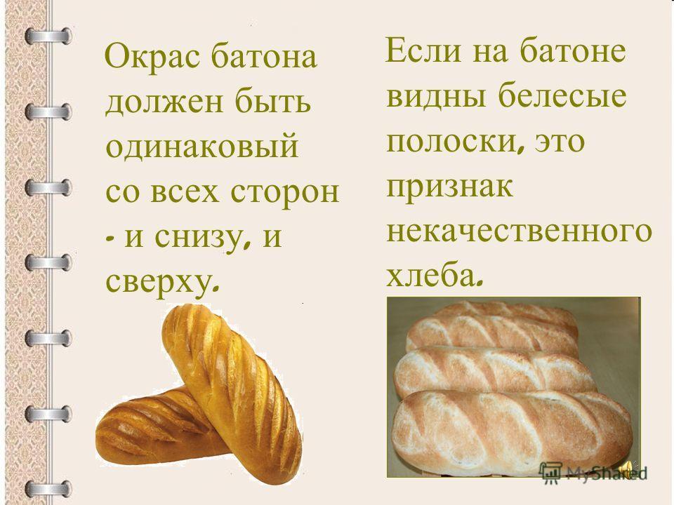 Окрас батона должен быть одинаковый со всех сторон - и снизу, и сверху. Если на батоне видны белесые полоски, это признак некачественного хлеба.