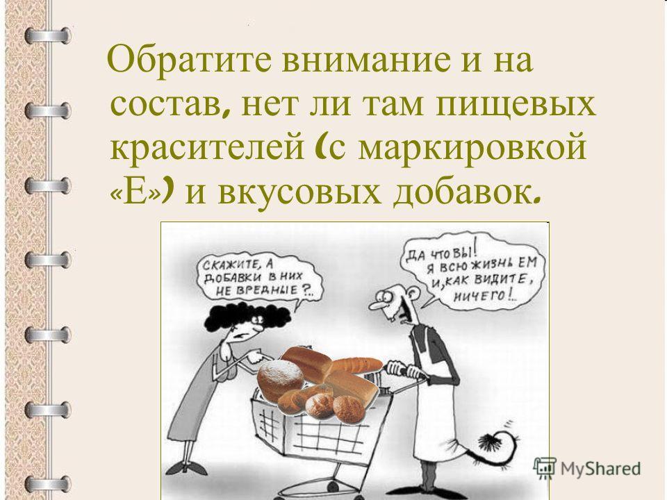 Обратите внимание и на состав, нет ли там пищевых красителей ( с маркировкой « Е ») и вкусовых добавок.