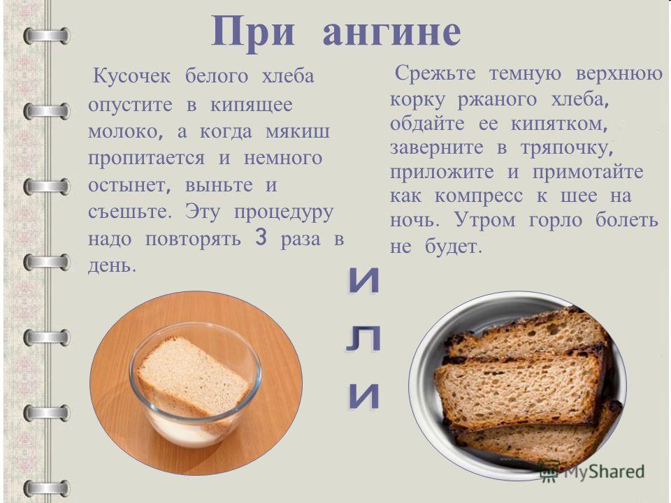 При ангине Кусочек белого хлеба опустите в кипящее молоко, а когда мякиш пропитается и немного остынет, выньте и съешьте. Эту процедуру надо повторять 3 раза в день. Срежьте темную верхнюю корку ржаного хлеба, обдайте ее кипятком, заверните в тряпочк