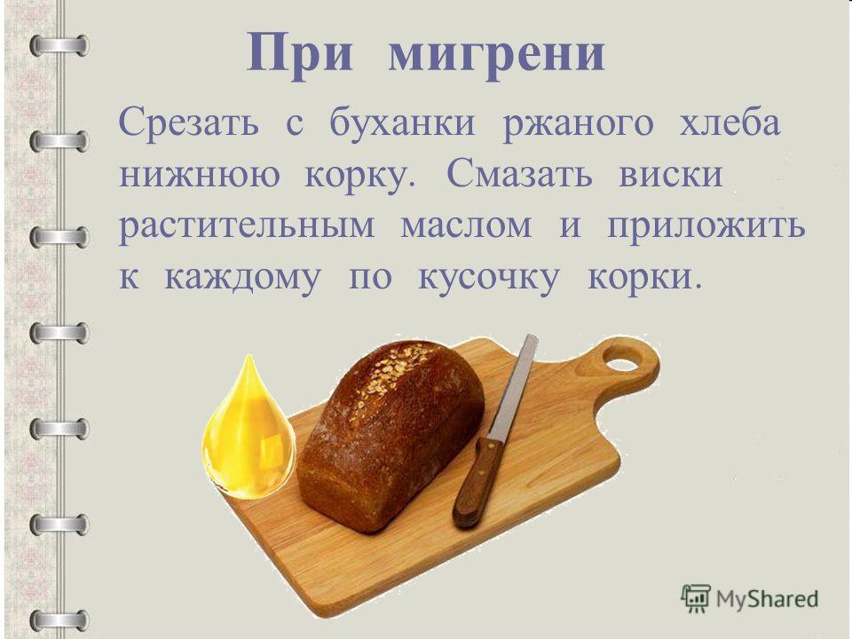При мигрени Срезать с буханки ржаного хлеба нижнюю корку. Смазать виски растительным маслом и приложить к каждому по кусочку корки.