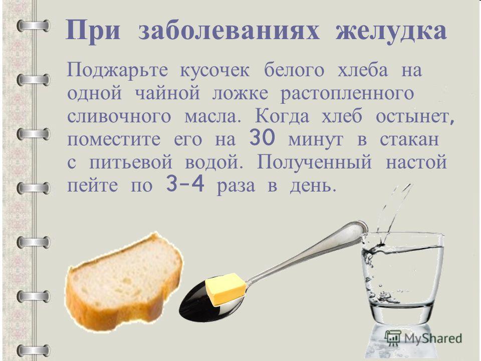 При заболеваниях желудка Поджарьте кусочек белого хлеба на одной чайной ложке растопленного сливочного масла. Когда хлеб остынет, поместите его на 30 минут в стакан с питьевой водой. Полученный настой пейте по 3-4 раза в день.