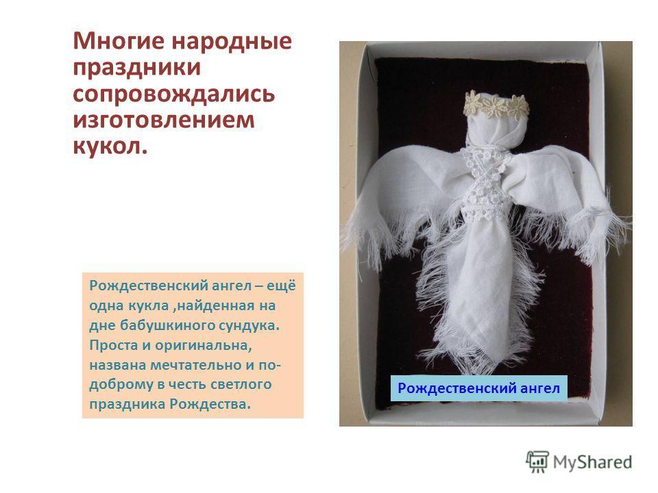 Многие народные праздники сопровождались изготовлением кукол. Рождественский ангел Рождественский ангел – ещё одна кукла,найденная на дне бабушкиного сундука. Проста и оригинальна, названа мечтательно и по- доброму в честь светлого праздника Рождеств