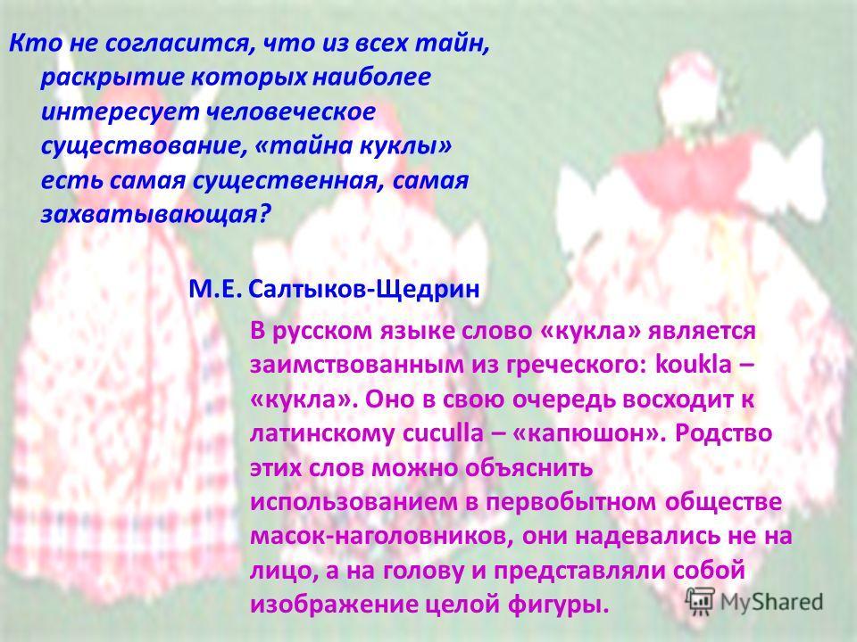 Кто не согласится, что из всех тайн, раскрытие которых наиболее интересует человеческое существование, «тайна куклы» есть самая существенная, самая захватывающая? М.Е. Салтыков-Щедрин В русском языке слово «кукла» является заимствованным из греческог