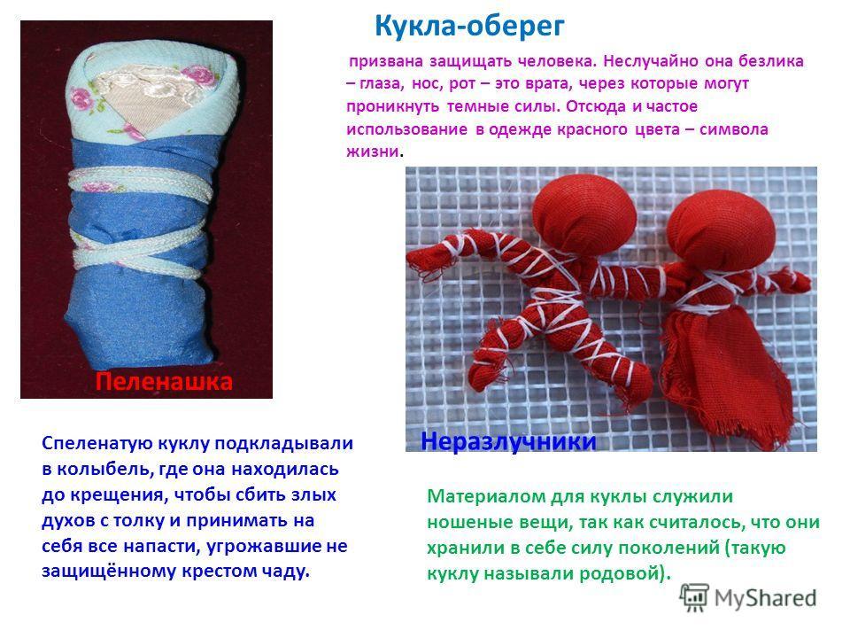 Кукла-оберег призвана защищать человека. Неслучайно она безлика – глаза, нос, рот – это врата, через которые могут проникнуть темные силы. Отсюда и частое использование в одежде красного цвета – символа жизни. Материалом для куклы служили ношеные вещ