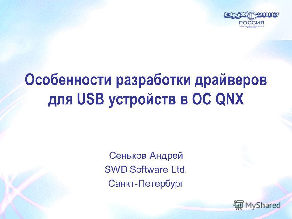 Сеньков Андрей SWD Software Ltd. Санкт-Петербург Особенности разработки драйверов для USB устройств в ОС QNX