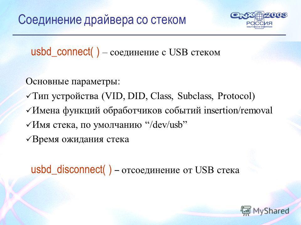 Соединение драйвера со стеком usbd_connect( ) – соединение с USB стеком Основные параметры: Тип устройства (VID, DID, Class, Subclass, Protocol) Имена функций обработчиков событий insertion/removal Имя стека, по умолчанию /dev/usb Время ожидания стек