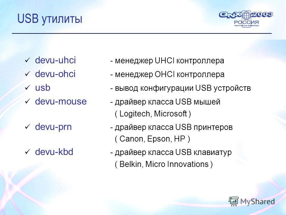 USB утилиты devu-uhci - менеджер UHCI контроллера devu-ohci - менеджер OHCI контроллера usb - вывод конфигурации USB устройств devu-mouse - драйвер класса USB мышей ( Logitech, Microsoft ) devu-prn - драйвер класса USB принтеров ( Canon, Epson, HP )