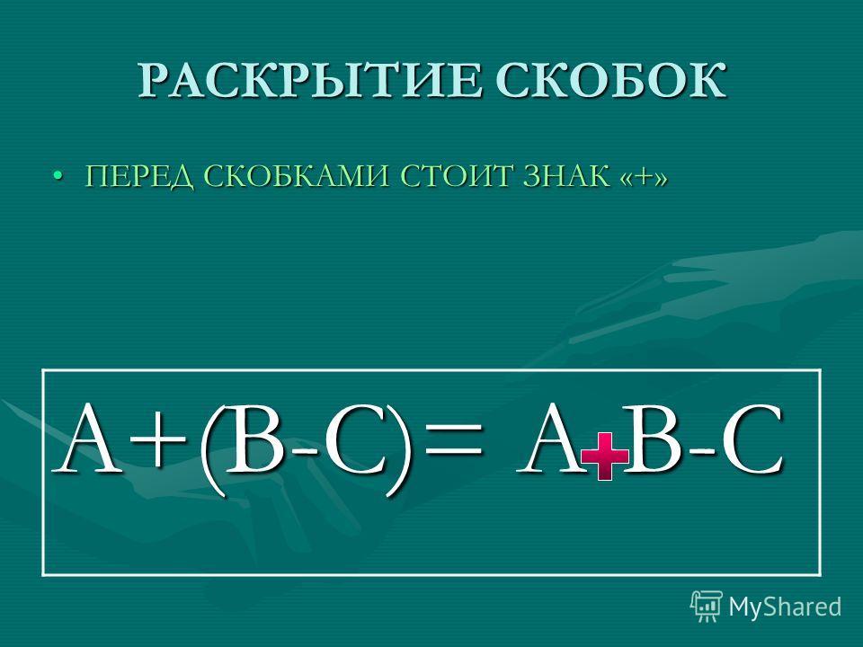 РАСКРЫТИЕ СКОБОК ПЕРЕД СКОБКАМИ СТОИТ ЗНАК «+»ПЕРЕД СКОБКАМИ СТОИТ ЗНАК «+» А+(В-С)= А-В-С