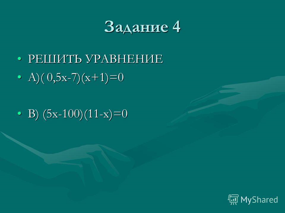 Задание 4 РЕШИТЬ УРАВНЕНИЕРЕШИТЬ УРАВНЕНИЕ А)( 0,5х-7)(х+1)=0А)( 0,5х-7)(х+1)=0 В) (5х-100)(11-х)=0В) (5х-100)(11-х)=0
