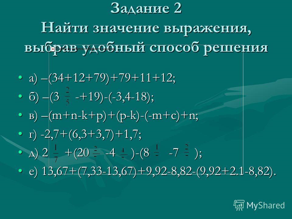 Задание 2 Найти значение выражения, выбрав удобный способ решения а) –(34+12+79)+79+11+12;а) –(34+12+79)+79+11+12; б) –(3 -+19)-(-3,4-18);б) –(3 -+19)-(-3,4-18); в) –(m+n-k+p)+(p-k)-(-m+c)+n;в) –(m+n-k+p)+(p-k)-(-m+c)+n; г) -2,7+(6,3+3,7)+1,7;г) -2,7