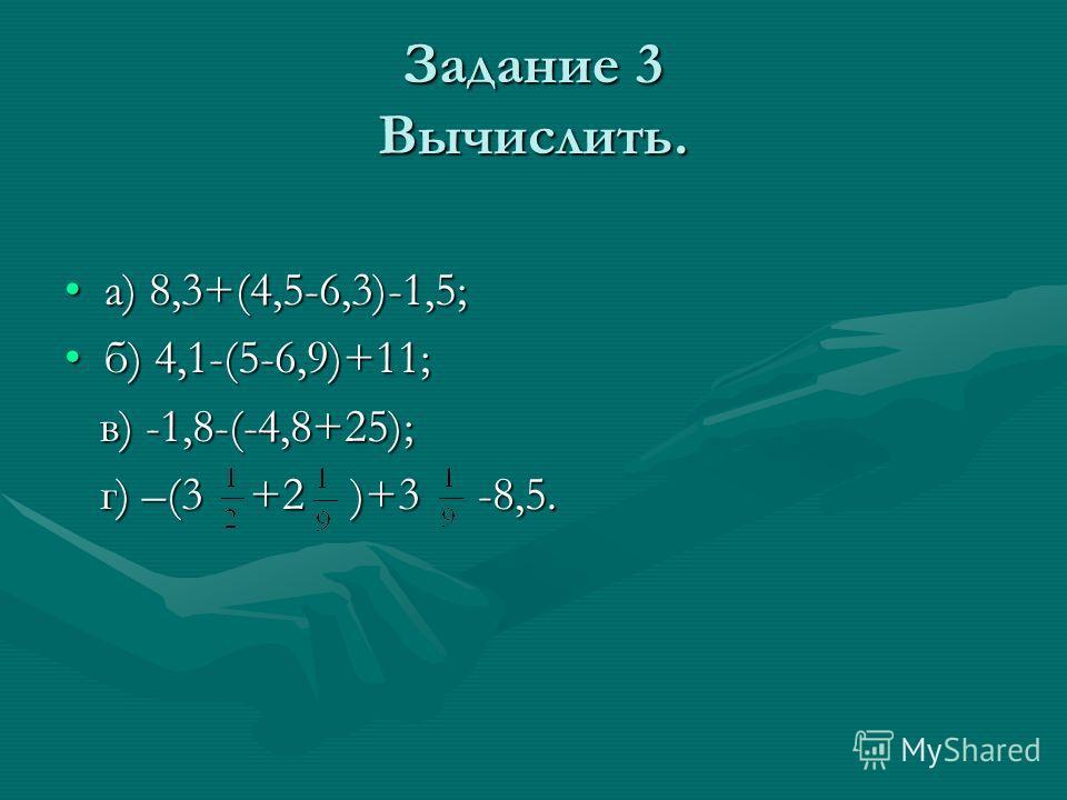 Задание 3 Вычислить. а) 8,3+(4,5-6,3)-1,5;а) 8,3+(4,5-6,3)-1,5; б) 4,1-(5-6,9)+11;б) 4,1-(5-6,9)+11; в) -1,8-(-4,8+25); в) -1,8-(-4,8+25); г) –(3 +2 )+3 -8,5. г) –(3 +2 )+3 -8,5.