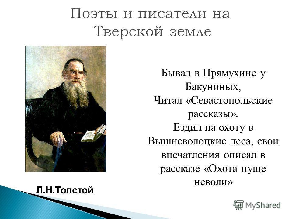 Л.Н.Толстой Бывал в Прямухине у Бакуниных, Читал «Севастопольские рассказы». Ездил на охоту в Вышневолоцкие леса, свои впечатления описал в рассказе «Охота пуще неволи»