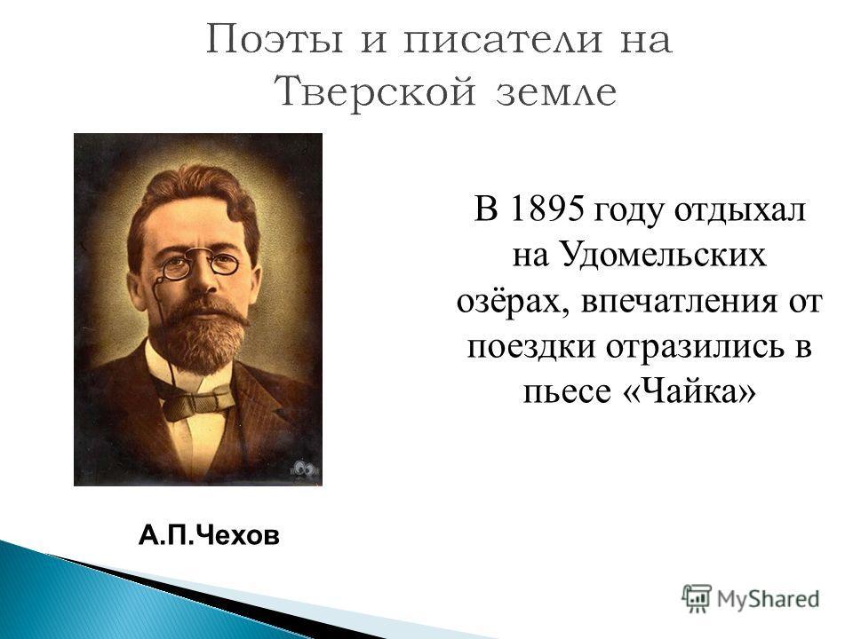А.П.Чехов В 1895 году отдыхал на Удомельских озёрах, впечатления от поездки отразились в пьесе «Чайка»
