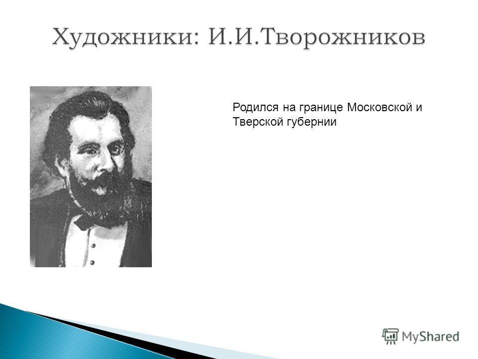 Родился на границе Московской и Тверской губернии
