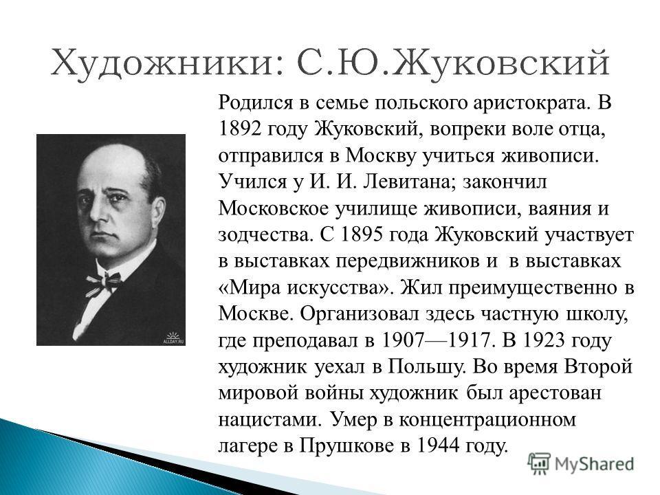 Родился в семье польского аристократа. В 1892 году Жуковский, вопреки воле отца, отправился в Москву учиться живописи. Учился у И. И. Левитана; закончил Московское училище живописи, ваяния и зодчества. С 1895 года Жуковский участвует в выставках пере