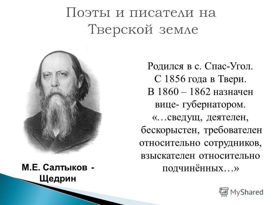 М.Е. Салтыков - Щедрин Родился в с. Спас-Угол. С 1856 года в Твери. В 1860 – 1862 назначен вице- губернатором. «…сведущ, деятелен, бескорыстен, требователен относительно сотрудников, взыскателен относительно подчинённых…»