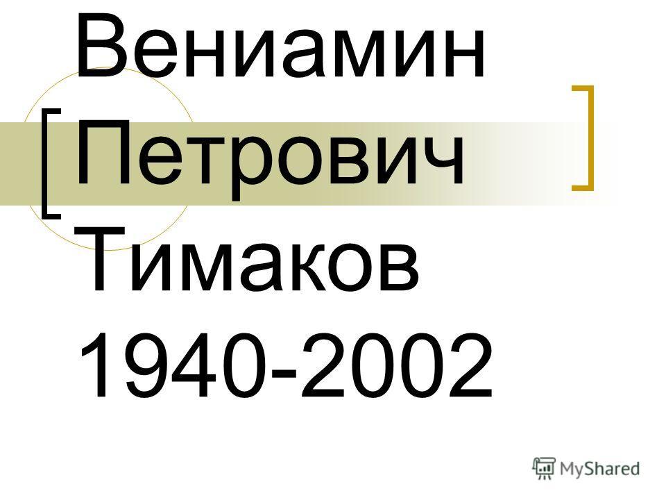 Вениамин Петрович Тимаков 1940-2002