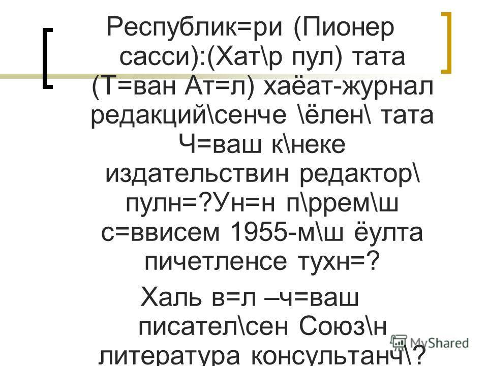 Республик=ри (Пионер сасси):(Хат\р пул) тата (Т=ван Ат=л) хаёат-журнал редакций\сенче \ёлен\ тата Ч=ваш к\неке издательствин редактор\ пулн=?Ун=н п\ррем\ш с=ввисем 1955-м\ш ёулта пичетленсе тухн=? Халь в=л –ч=ваш писател\сен Союз\н литература консуль