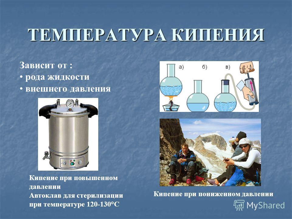 ТЕМПЕРАТУРА КИПЕНИЯ Зависит от : рода жидкости внешнего давления Кипение при повышенном давлении Автоклав для стерилизации при температуре 120-130°С Кипение при пониженном давлении